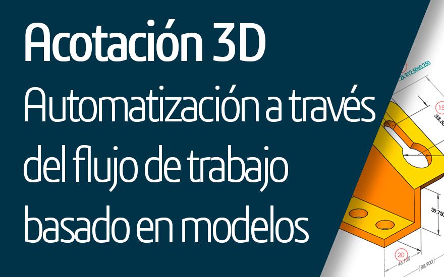 Acotación 3D – Automatización a través de flujo de trabajo basado en modelos