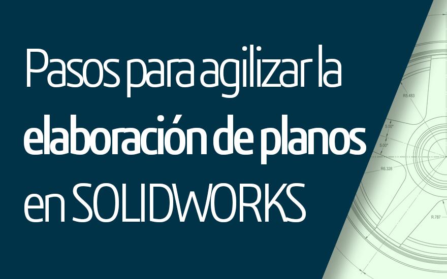 Pasos para agilizar la elaboración de planos en SOLIDWORKS