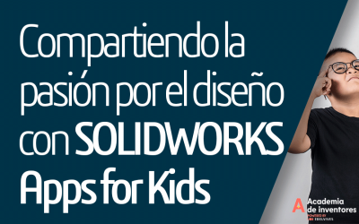 Academia de Inventores: Compartiendo la pasión por el diseño con SOLIDWORKS Apps for Kids