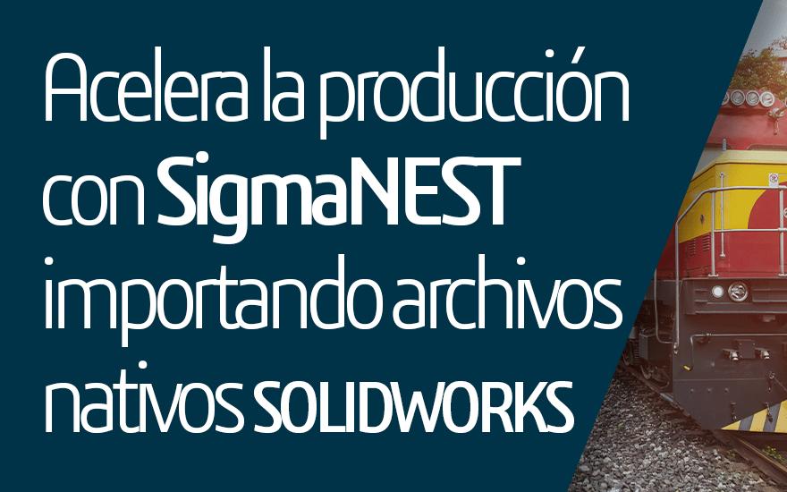 Acelera la producción con SigmaNEST importando archivos nativos SOLIDWORKS
